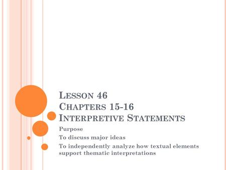 L ESSON 46 C HAPTERS 15-16 I NTERPRETIVE S TATEMENTS Purpose To discuss major ideas To independently analyze how textual elements support thematic interpretations.
