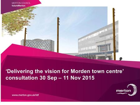 'Delivering the vision for Morden town centre' consultation 30 Sep – 11 Nov 2015.