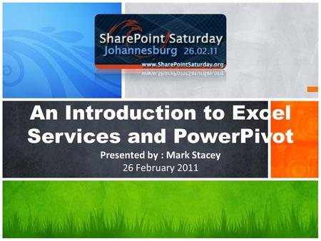 An Introduction to Excel Services and PowerPivot Presented by : Mark Stacey 26 February 2011.