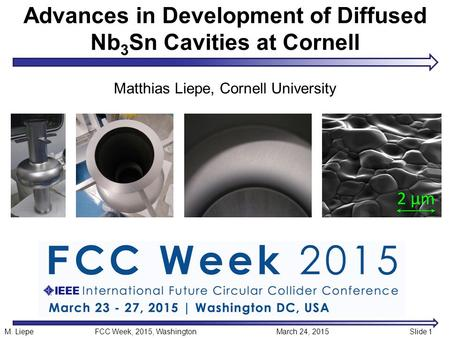 Advances in Development of Diffused Nb 3 Sn Cavities at Cornell Matthias Liepe, Cornell University M. LiepeFCC Week, 2015, Washington March 24, 2015Slide.