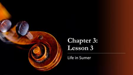 Chapter 3: Lesson 3 Life in Sumer.