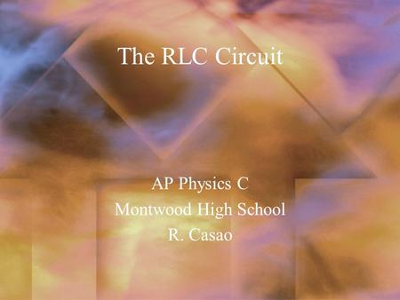 The RLC Circuit AP Physics C Montwood High School R. Casao.