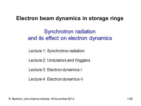 R. Bartolini, John Adams Institute, 19 November 20141/39 Electron beam dynamics in storage rings Synchrotron radiation and its effect on electron dynamics.