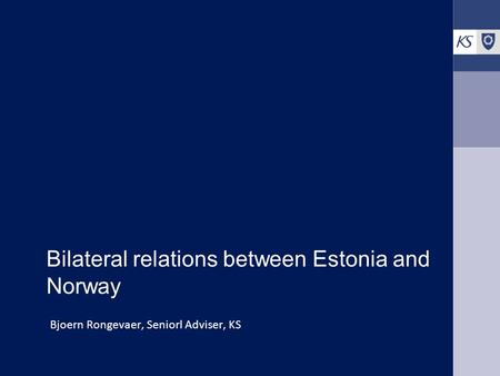 Bilateral relations between Estonia and Norway Bjoern Rongevaer, Seniorl Adviser, KS.