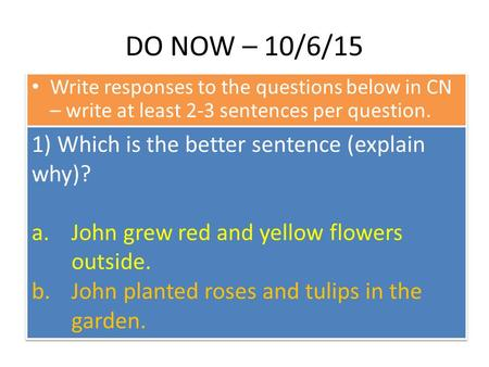 DO NOW – 10/6/15 Write responses to the questions below in CN – write at least 2-3 sentences per question. 1) Which is the better sentence (explain why)?