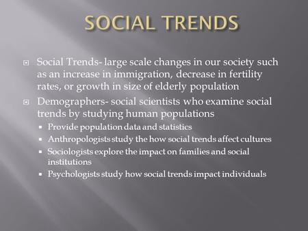  Social Trends- large scale changes in our society such as an increase in immigration, decrease in fertility rates, or growth in size of elderly population.