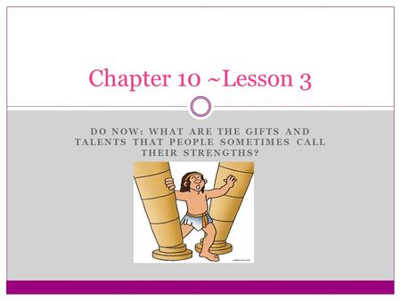 DO NOW: WHAT ARE THE GIFTS AND TALENTS THAT PEOPLE SOMETIMES CALL THEIR STRENGTHS? Chapter 10 ~Lesson 3.