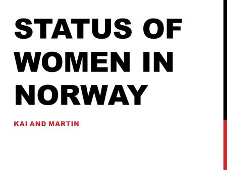 STATUS OF WOMEN IN NORWAY KAI AND MARTIN. OBJECTIVE To understand the status and the role women play in the Norwegian society.