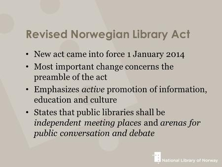 Revised Norwegian Library Act New act came into force 1 January 2014 Most important change concerns the preamble of the act Emphasizes active promotion.