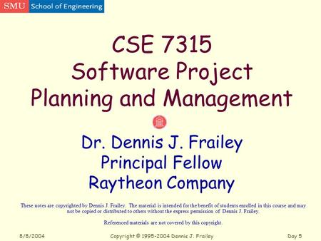 Copyright © 1995-2004 Dennis J. FraileyDay 5 8/8/2004 CSE 7315 Software Project Planning and Management Dr. Dennis J. Frailey Principal Fellow Raytheon.