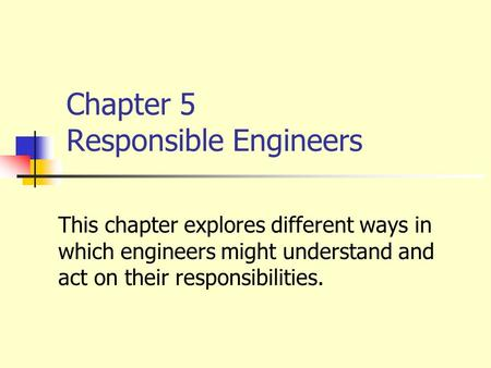 Chapter 5 Responsible Engineers This chapter explores different ways in which engineers might understand and act on their responsibilities.