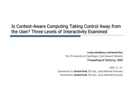 Is Context-Aware Computing Taking Control Away from the User? Three Levels of Interactivity Examined Louise Barkhuus and Anind Dey The IT University of.