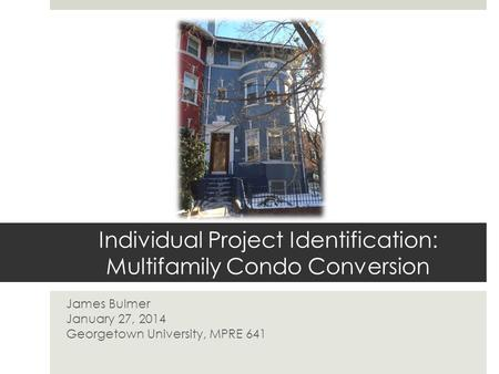 Individual Project Identification: Multifamily Condo Conversion James Bulmer January 27, 2014 Georgetown University, MPRE 641.