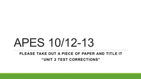"APES 10/12-13 PLEASE TAKE OUT A PIECE OF PAPER AND TITLE IT ""UNIT 2 TEST CORRECTIONS"""