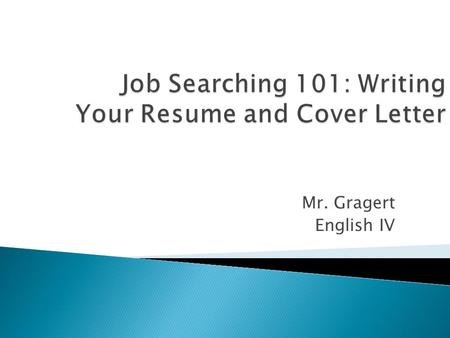 Mr. Gragert English IV.  What Goes into a Resume  Resume Templates  Resume Dos & Don'ts  Cover Letters: Don't Send Your Resume Without One  Cover.