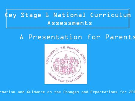 Key Stage 1 National Curriculum Assessments Information and Guidance on the Changes and Expectations for 2015/16 A Presentation for Parents.