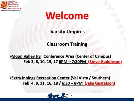AZBOA SVO Baseball Officials Meeting Welcome Varsity Umpires Classroom Training  Moon Valley HS Conference Area (Center of Campus) Feb 3, 8, 10, 15, 17.