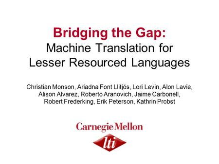 Bridging the Gap: <strong>Machine</strong> <strong>Translation</strong> for Lesser Resourced Languages Christian Monson, Ariadna Font Llitjós, Lori Levin, Alon Lavie, Alison Alvarez, Roberto.