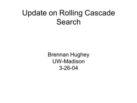 Update on Rolling Cascade Search Brennan Hughey UW-Madison 3-26-04.