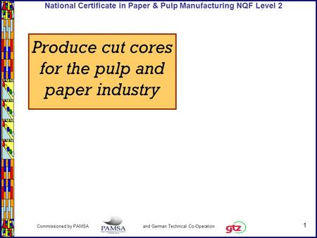 1 Commissioned by PAMSA and German Technical Co-Operation National Certificate in Paper & Pulp Manufacturing NQF Level 2 Produce cut cores for the pulp.