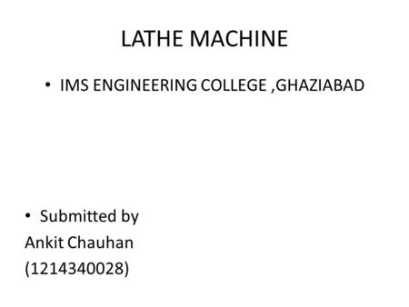 LATHE MACHINE IMS ENGINEERING COLLEGE,GHAZIABAD Submitted by Ankit Chauhan (1214340028)