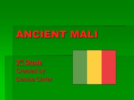 ANCIENT MALI 3 rd Grade Created by: Denise Ginter.