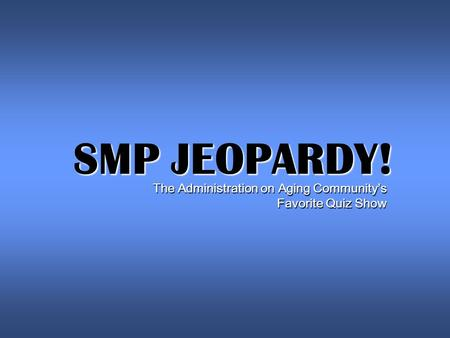 SMP JEOPARDY! The Administration on Aging Community's Favorite Quiz Show.