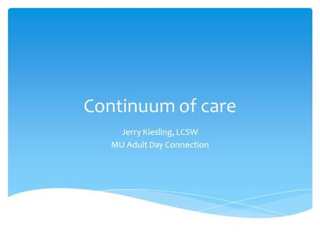 Continuum of care Jerry Kiesling, LCSW MU Adult Day Connection.