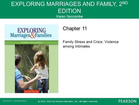 EXPLORING MARRIAGES AND FAMILY, 2 ND EDITION Karen Seccombe © 2015, 2012 by Pearson Education, Inc. All rights reserved. Chapter 11 Family Stress and Crisis: