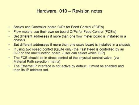 Hardware, 010 – Revision notes Scales use Controller board O/Ps for Feed Control (FCE's) Flow meters use their own on board O/Ps for Feed Control (FCE's)
