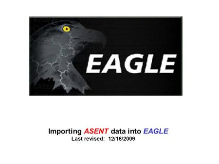 Importing ASENT data into EAGLE Last revised: 12/16/2009.