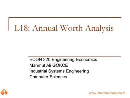 Www.izmirekonomi.edu.tr L18: Annual Worth Analysis ECON 320 Engineering Economics Mahmut Ali GOKCE Industrial Systems Engineering Computer Sciences.