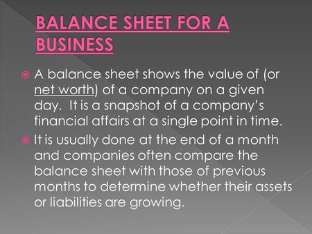  A balance sheet shows the value of (or net worth) of a company on a given day. It is a snapshot of a company's financial affairs at a single point in.