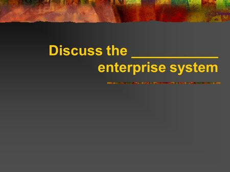 Discuss the ___________ enterprise system. Free Enterprise System Referred to as _________________. Encourages individuals to start and operate their.