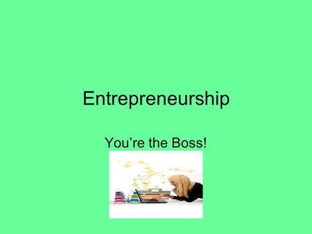 Entrepreneurship You're the Boss!. Entrepreneur An individual who undertakes the creation, organization, and ownership of a business. He or she accepts.