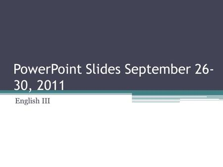 PowerPoint Slides September 26- 30, 2011 English III.