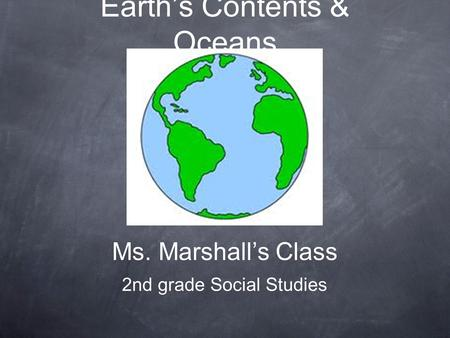 Earth's Contents & Oceans Ms. Marshall's Class 2nd grade Social Studies.