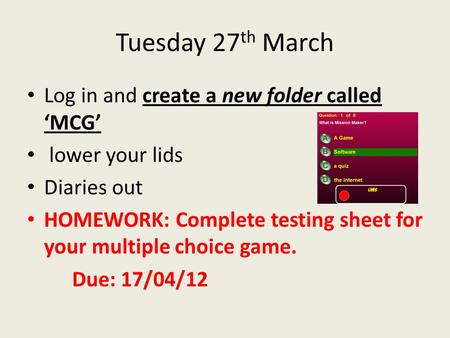 Tuesday 27 th March Log in and create a new folder called 'MCG' lower your lids Diaries out HOMEWORK: Complete testing sheet for your multiple choice game.