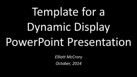 Template for a Dynamic Display PowerPoint Presentation Elliott McCrory October, 2014.