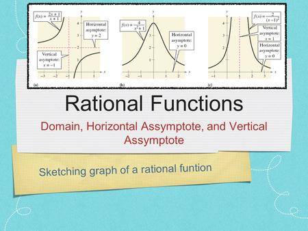 Sketching graph of a rational funtion Rational Functions Domain, Horizontal Assymptote, and Vertical Assymptote.