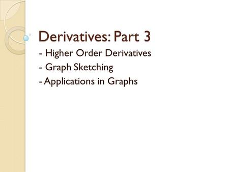 - Higher Order Derivatives - Graph Sketching - Applications in Graphs