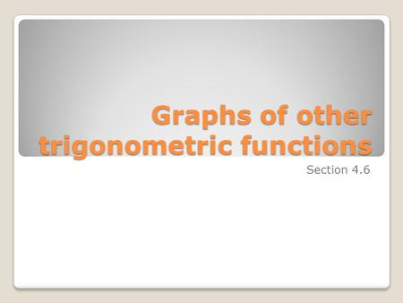 Graphs of other trigonometric functions Section 4.6.