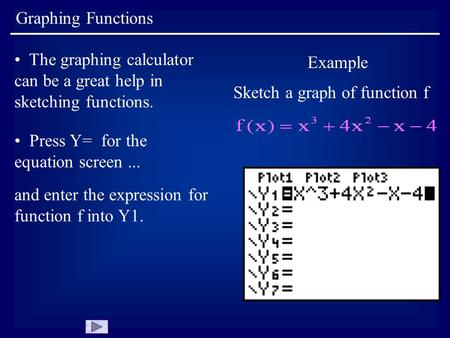 Graphing Functions The graphing calculator can be a great help in sketching functions. Example Sketch a graph of function f Press Y= for the equation screen...