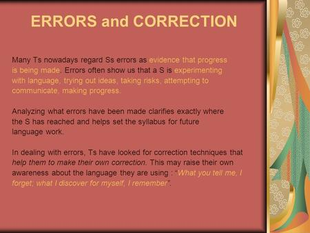ERRORS and CORRECTION Many Ts nowadays regard Ss errors as evidence that progress is being made. Errors often show us that a S is experimenting with language,