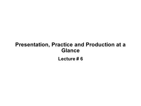 Presentation, Practice and Production at a Glance Lecture # 6.