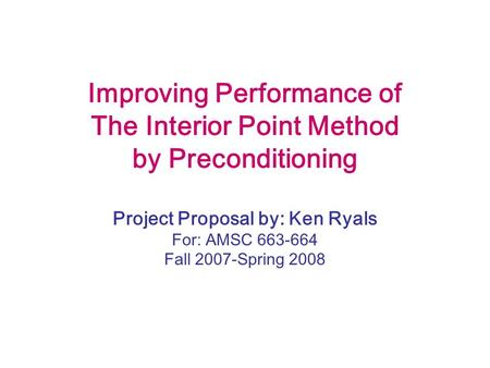 Improving Performance of The Interior Point Method by Preconditioning Project Proposal by: Ken Ryals For: AMSC 663-664 Fall 2007-Spring 2008.