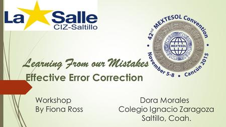 Workshop Dora Morales By Fiona Ross Colegio Ignacio Zaragoza Saltillo, Coah. Learning From our Mistakes Effective Error Correction.