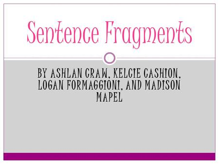 BY ASHLAN CRAW, KELCIE CASHION, LOGAN FORMAGGIONI, AND MADISON MAPEL Sentence Fragments.