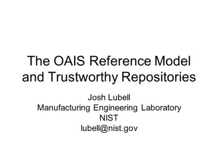 The OAIS Reference Model and Trustworthy Repositories Josh Lubell Manufacturing Engineering Laboratory NIST