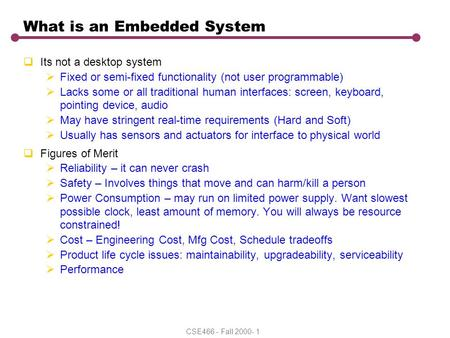 CSE466 - Fall 2000- 1 What is an Embedded System  Its not a desktop system  Fixed or semi-fixed functionality (not user programmable)  Lacks some or.